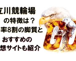 立川競輪場の特徴は?勝率8割の脚質とおすすめの予想サイトも紹介